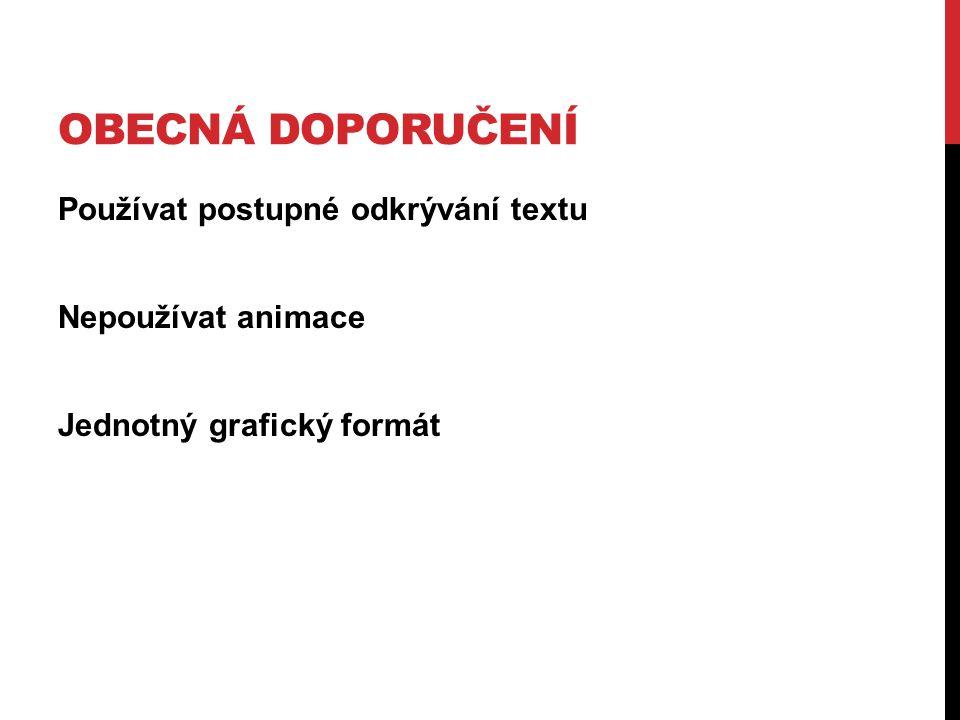 Používat postupné odkrývání textu Nepoužívat animace Jednotný grafický formát OBECNÁ DOPORUČENÍ