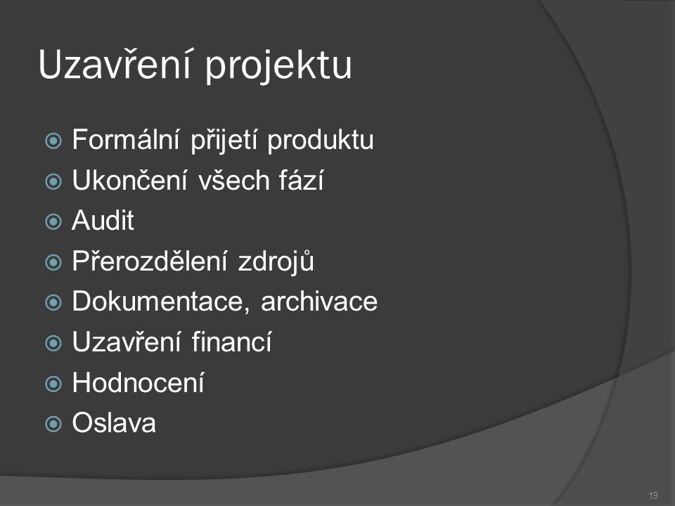 19 Uzavření projektu  Formální přijetí produktu  Ukončení všech fází  Audit  Přerozdělení zdrojů  Dokumentace, archivace  Uzavření financí  Hodnocení  Oslava