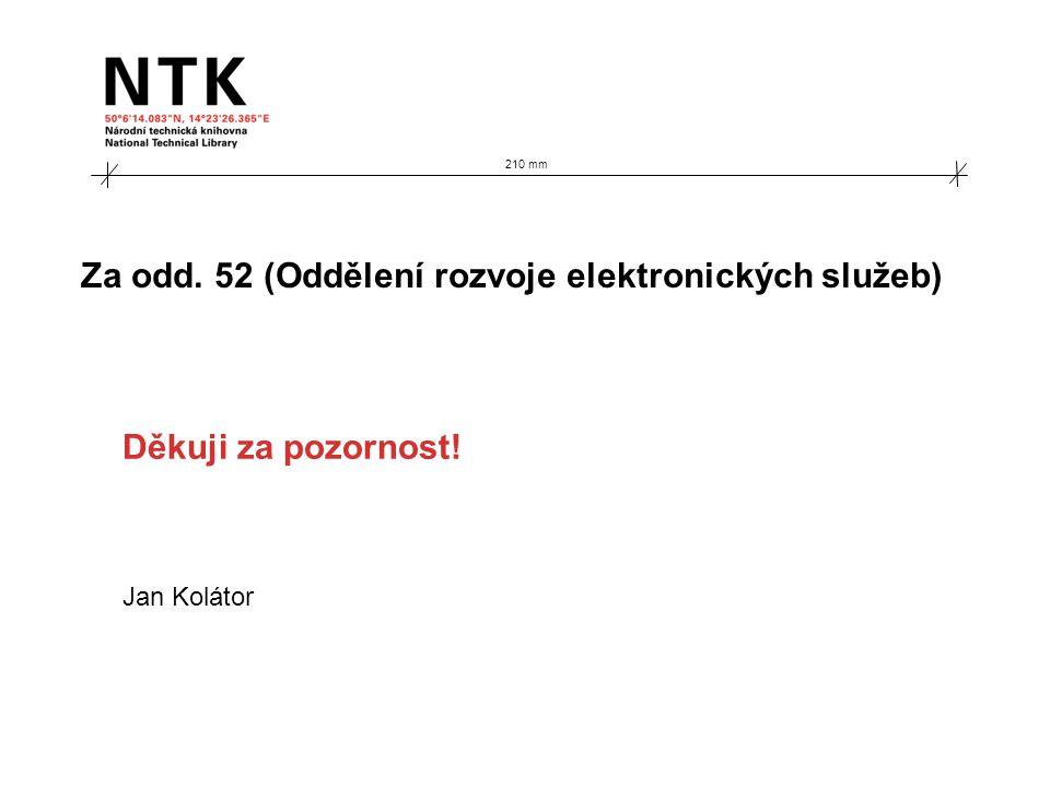 Za odd. 52 (Oddělení rozvoje elektronických služeb) Jan Kolátor 210 mm Děkuji za pozornost!