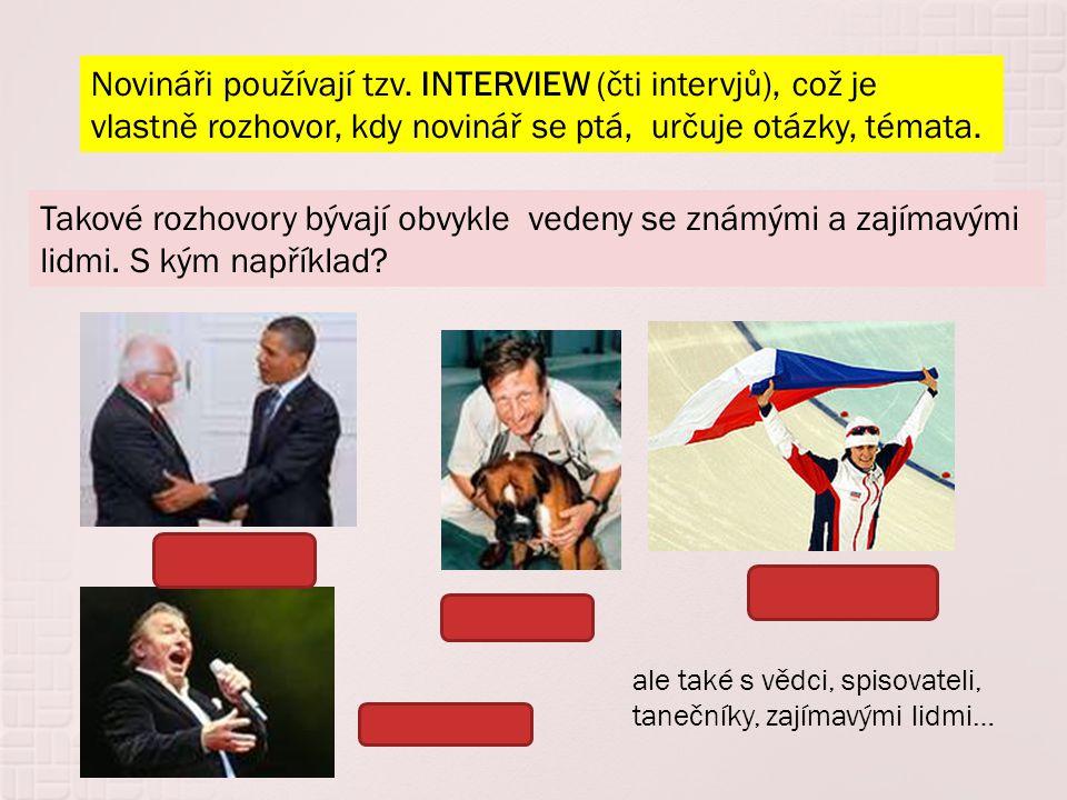 Novináři používají tzv. INTERVIEW (čti intervjů), což je vlastně rozhovor, kdy novinář se ptá, určuje otázky, témata. Takové rozhovory bývají obvykle