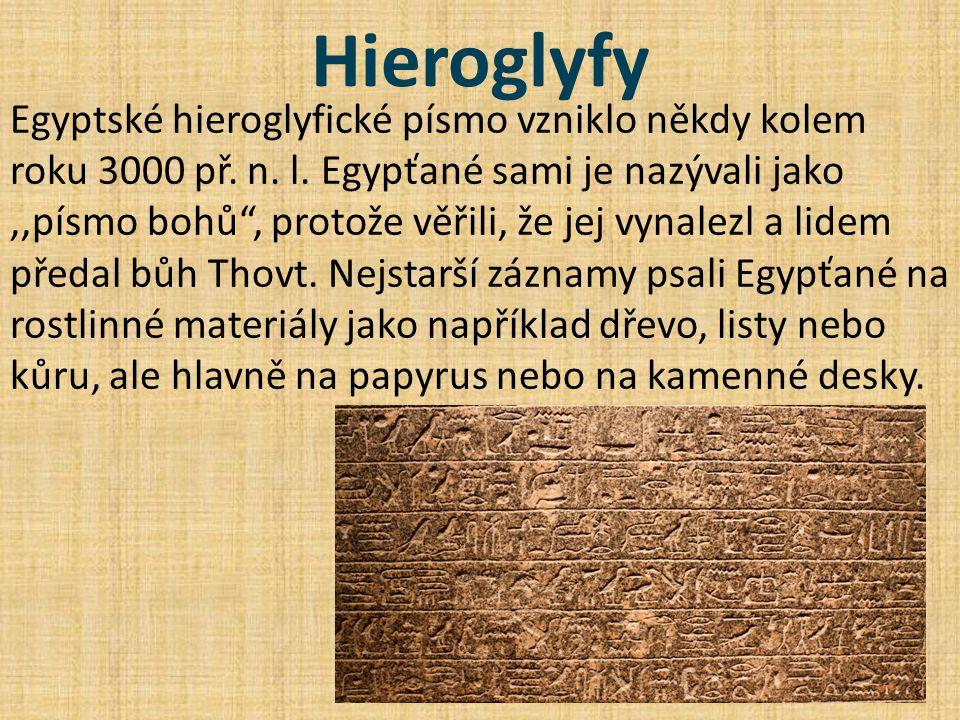 """Hieroglyfy Egyptské hieroglyfické písmo vzniklo někdy kolem roku 3000 př. n. l. Egypťané sami je nazývali jako,,písmo bohů"""", protože věřili, že jej vy"""