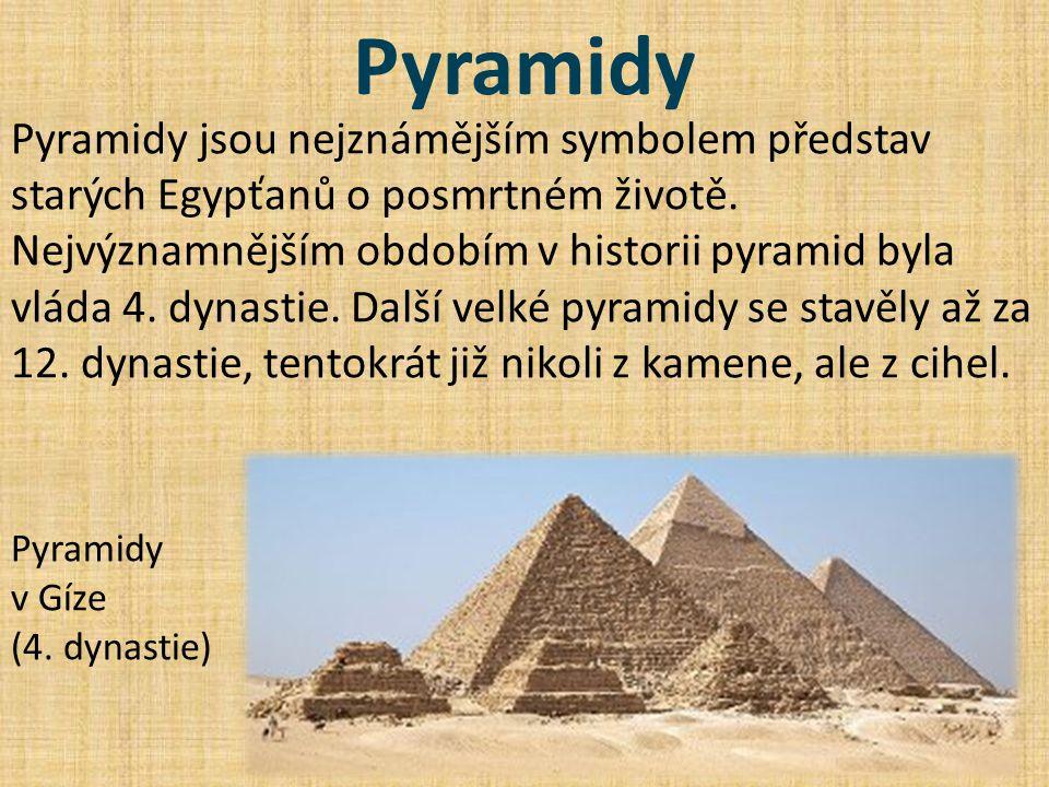 Pyramidy Pyramidy jsou nejznámějším symbolem představ starých Egypťanů o posmrtném životě. Nejvýznamnějším obdobím v historii pyramid byla vláda 4. dy