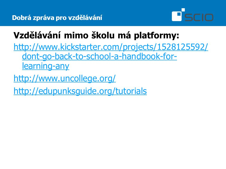 Dobrá zpráva pro vzdělávání Vzdělávání mimo školu má platformy: http://www.kickstarter.com/projects/1528125592/ dont-go-back-to-school-a-handbook-for- learning-any http://www.uncollege.org/ http://edupunksguide.org/tutorials