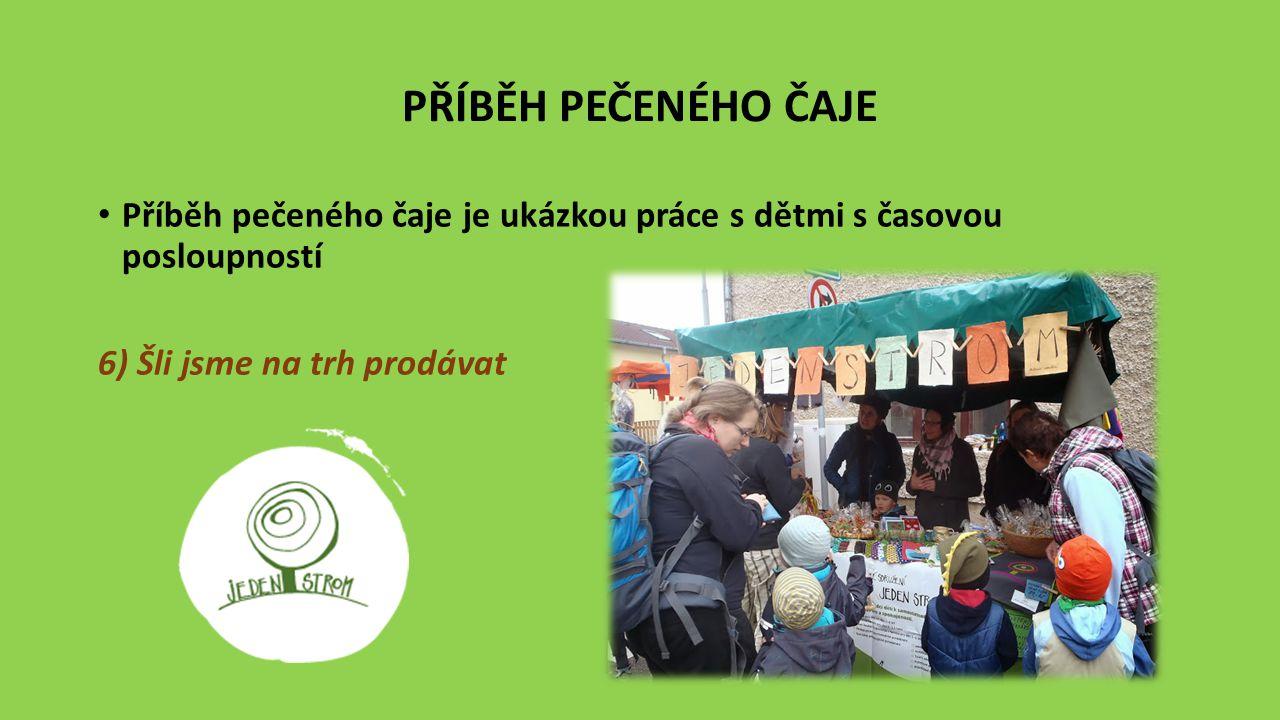 PŘÍBĚH PEČENÉHO ČAJE Příběh pečeného čaje je ukázkou práce s dětmi s časovou posloupností 6) Šli jsme na trh prodávat