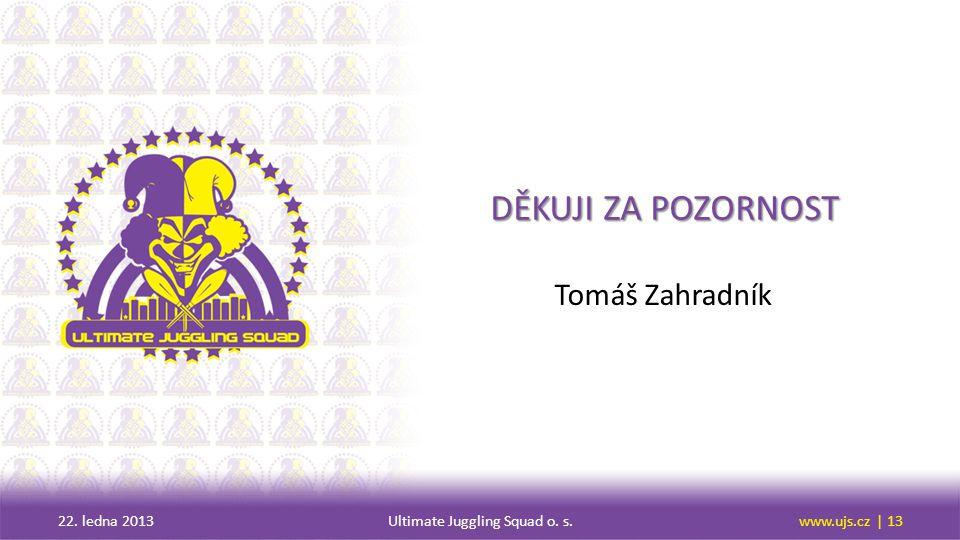 DĚKUJI ZA POZORNOST Tomáš Zahradník 22. ledna 2013Ultimate Juggling Squad o. s.www.ujs.cz | 13