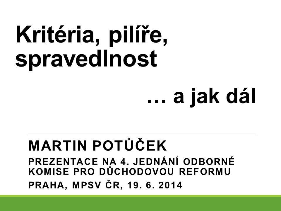 Kritéria, pilíře, spravedlnost MARTIN POTŮČEK PREZENTACE NA 4. JEDNÁNÍ ODBORNÉ KOMISE PRO DŮCHODOVOU REFORMU PRAHA, MPSV ČR, 19. 6. 2014 … a jak dál