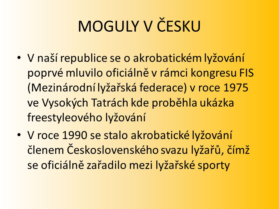 MOGULY V ČESKU V naší republice se o akrobatickém lyžování poprvé mluvilo oficiálně v rámci kongresu FIS (Mezinárodní lyžařská federace) v roce 1975 v