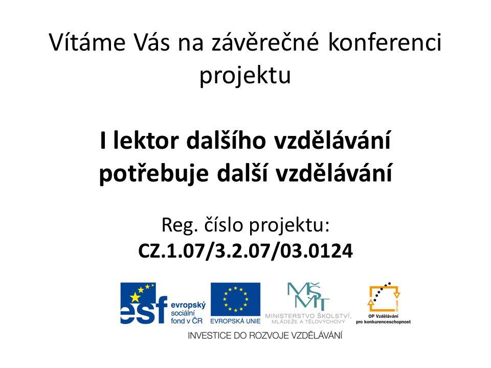 Vítáme Vás na závěrečné konferenci projektu I lektor dalšího vzdělávání potřebuje další vzdělávání Reg. číslo projektu: CZ.1.07/3.2.07/03.0124