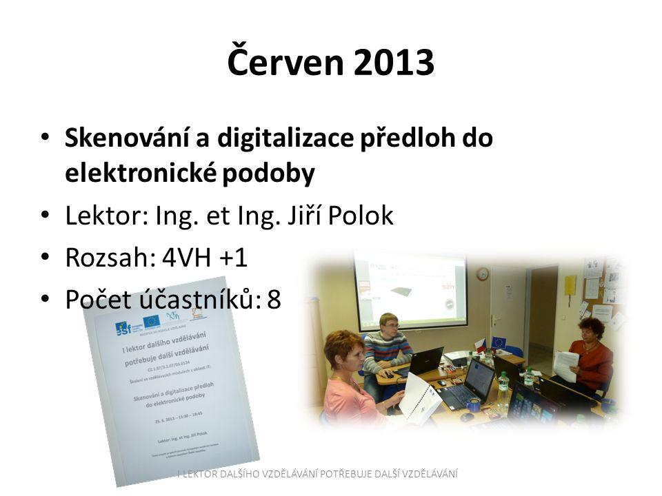 Červen 2013 Skenování a digitalizace předloh do elektronické podoby Lektor: Ing. et Ing. Jiří Polok Rozsah: 4VH +1 Počet účastníků: 8 I LEKTOR DALŠÍHO