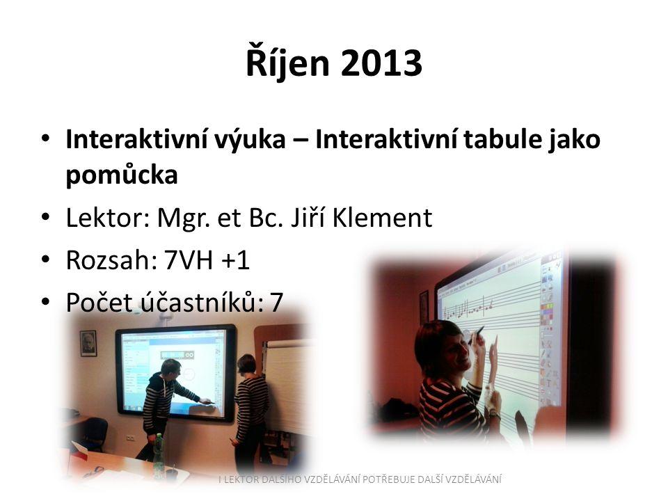 Říjen 2013 Interaktivní výuka – Interaktivní tabule jako pomůcka Lektor: Mgr. et Bc. Jiří Klement Rozsah: 7VH +1 Počet účastníků: 7 I LEKTOR DALŠÍHO V