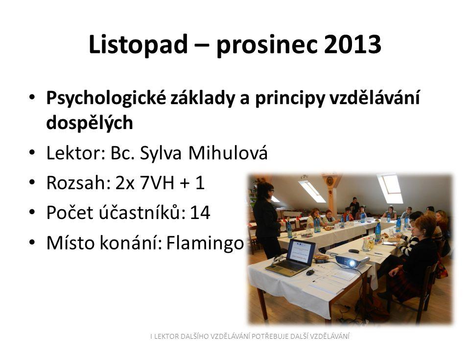 Listopad – prosinec 2013 Psychologické základy a principy vzdělávání dospělých Lektor: Bc. Sylva Mihulová Rozsah: 2x 7VH + 1 Počet účastníků: 14 Místo