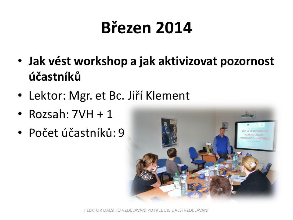 Březen 2014 Jak vést workshop a jak aktivizovat pozornost účastníků Lektor: Mgr. et Bc. Jiří Klement Rozsah: 7VH + 1 Počet účastníků: 9 I LEKTOR DALŠÍ