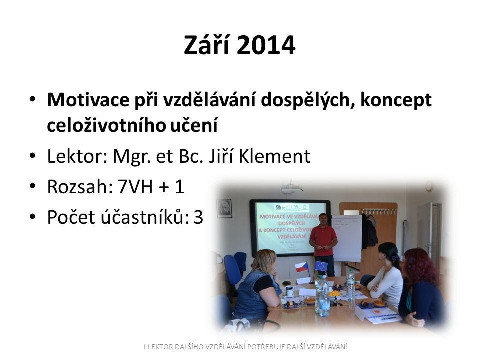 Září 2014 Motivace při vzdělávání dospělých, koncept celoživotního učení Lektor: Mgr. et Bc. Jiří Klement Rozsah: 7VH + 1 Počet účastníků: 3 I LEKTOR