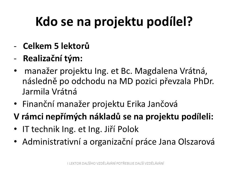 Kdo se na projektu podílel? - Celkem 5 lektorů - Realizační tým: manažer projektu Ing. et Bc. Magdalena Vrátná, následně po odchodu na MD pozici převz