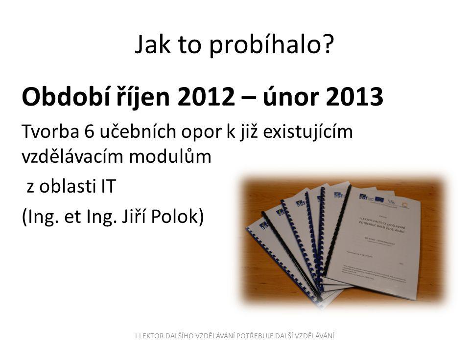 Jak to probíhalo? Období říjen 2012 – únor 2013 Tvorba 6 učebních opor k již existujícím vzdělávacím modulům z oblasti IT (Ing. et Ing. Jiří Polok) I