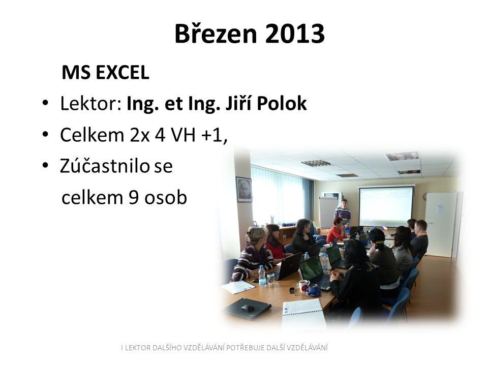 Březen 2013 MS EXCEL Lektor: Ing. et Ing. Jiří Polok Celkem 2x 4 VH +1, Zúčastnilo se celkem 9 osob I LEKTOR DALŠÍHO VZDĚLÁVÁNÍ POTŘEBUJE DALŠÍ VZDĚLÁ