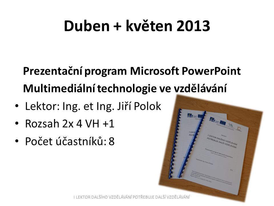 Duben + květen 2013 Prezentační program Microsoft PowerPoint Multimediální technologie ve vzdělávání Lektor: Ing. et Ing. Jiří Polok Rozsah 2x 4 VH +1