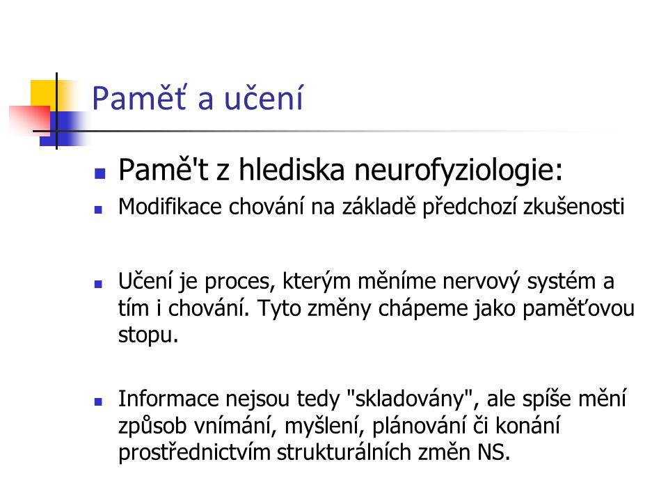 Paměť a učení Pamě't z hlediska neurofyziologie: Modifikace chování na základě předchozí zkušenosti Učení je proces, kterým měníme nervový systém a tí