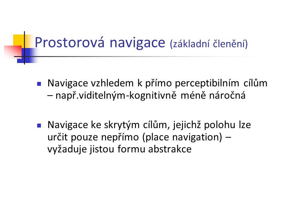 Prostorová navigace (základní členění) Navigace vzhledem k přímo perceptibilním cílům – např.viditelným-kognitivně méně náročná Navigace ke skrytým cí