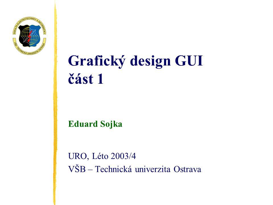 Grafický design GUI část 1 Eduard Sojka URO, Léto 2003/4 VŠB – Technická univerzita Ostrava