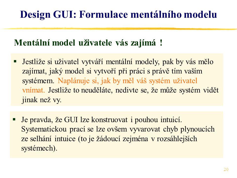 20 Design GUI: Formulace mentálního modelu  Jestliže si uživatel vytváří mentální modely, pak by vás mělo zajímat, jaký model si vytvoří při práci s právě tím vaším systémem.