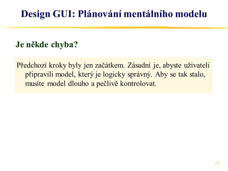 22 Design GUI: Plánování mentálního modelu Předchozí kroky byly jen začátkem.