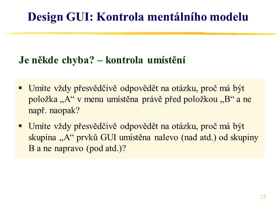 """25 Design GUI: Kontrola mentálního modelu  Umíte vždy přesvědčivě odpovědět na otázku, proč má být položka """"A v menu umístěna právě před položkou """"B a ne např."""