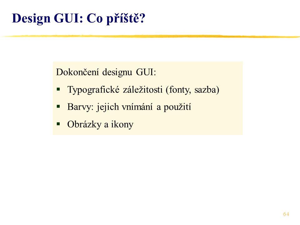 64 Dokončení designu GUI:  Typografické záležitosti (fonty, sazba)  Barvy: jejich vnímání a použití  Obrázky a ikony Design GUI: Co příště?