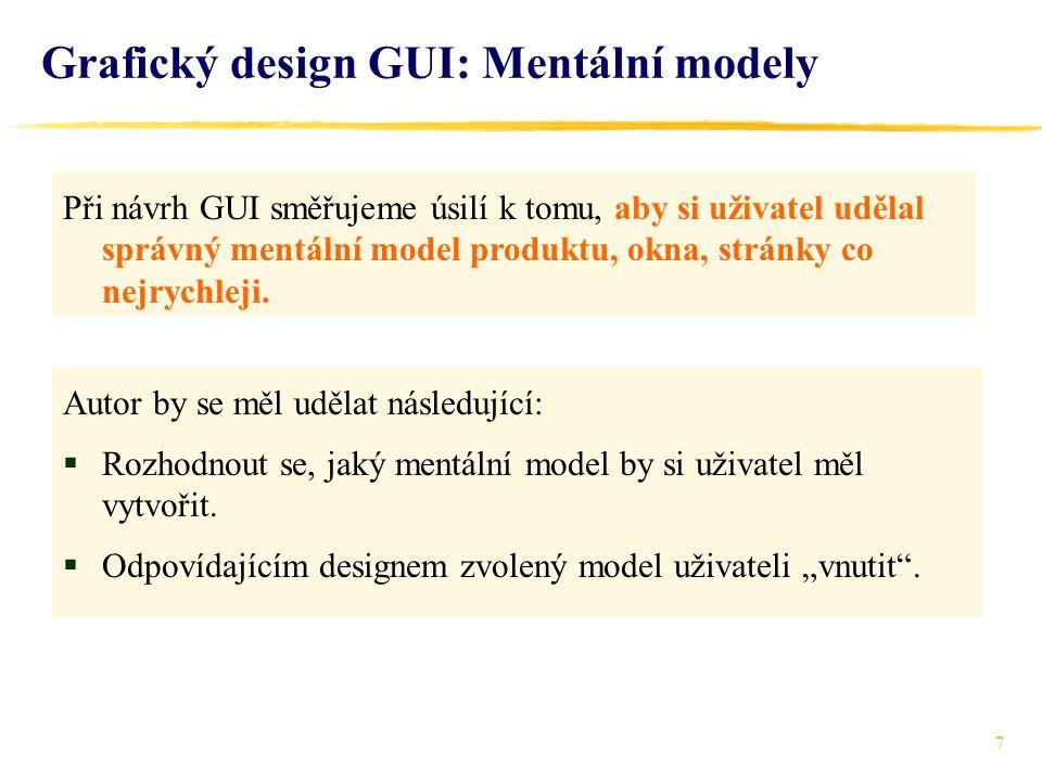 7 Grafický design GUI: Mentální modely Při návrh GUI směřujeme úsilí k tomu, aby si uživatel udělal správný mentální model produktu, okna, stránky co nejrychleji.