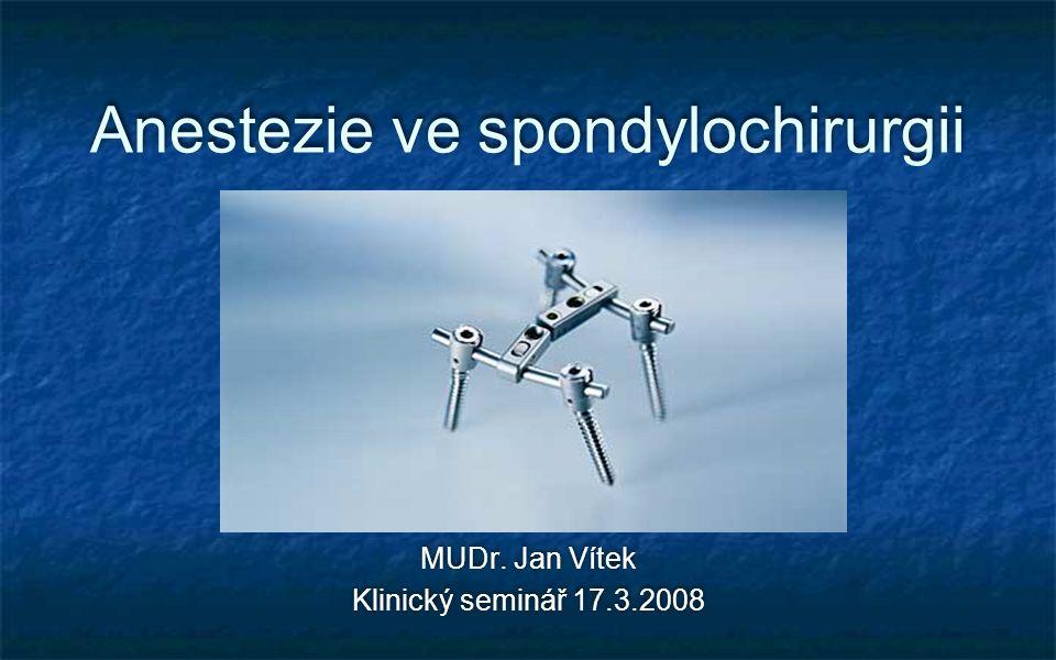 Anestezie ve spondylochirurgii MUDr. Jan Vítek Klinický seminář 17.3.2008 MUDr. Jan Vítek Klinický seminář 17.3.2008