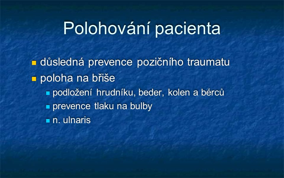 Polohování pacienta důsledná prevence pozičního traumatu poloha na břiše podložení hrudníku, beder, kolen a bérců prevence tlaku na bulby n. ulnaris d