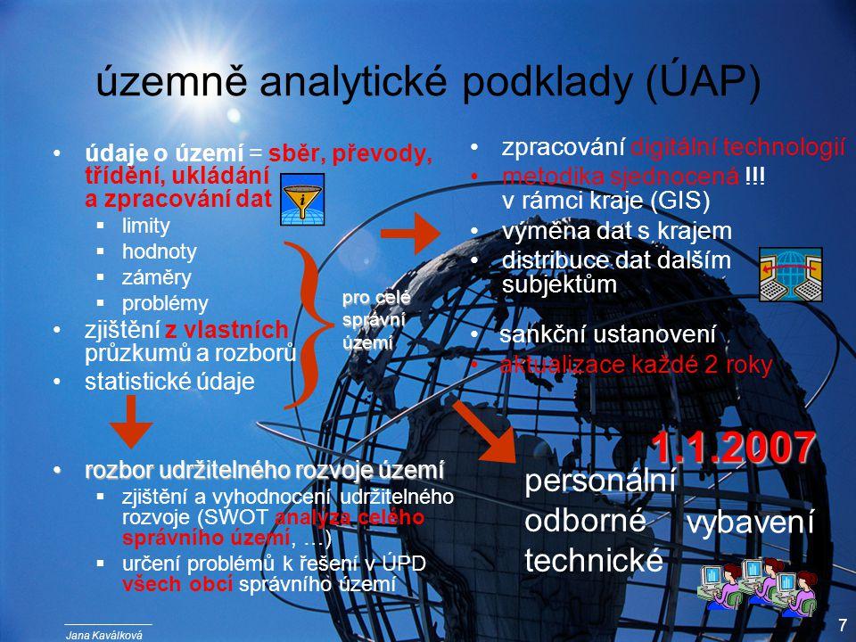 Jana Kaválková 7 územně analytické podklady (ÚAP) údaje o území = sběr, převody, třídění, ukládání a zpracování dat  limity  hodnoty  záměry  problémy zjištění z vlastních průzkumů a rozborů statistické údaje rozbor udržitelného rozvoje územírozbor udržitelného rozvoje území  zjištění a vyhodnocení udržitelného rozvoje (SWOT analýza celého správního území, …)  určení problémů k řešení v ÚPD všech obcí správního území zpracování digitální technologií metodika sjednocená !!.