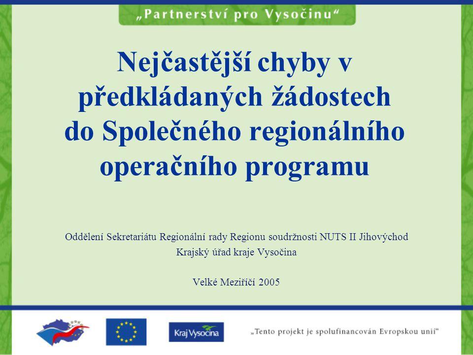 Oddělení Sekretariátu Regionální rady Regionu soudržnosti NUTS II Jihovýchod Krajský úřad kraje Vysočina Velké Meziříčí 2005 Nejčastější chyby v předkládaných žádostech do Společného regionálního operačního programu