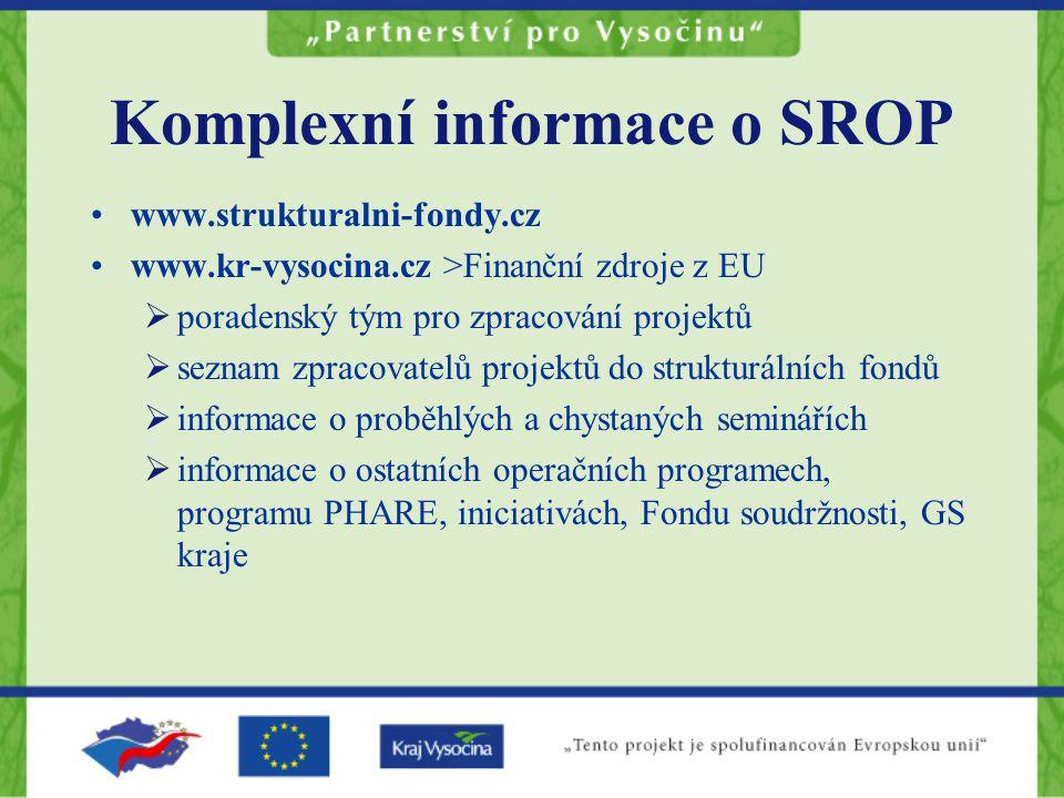 Komplexní informace o SROP www.strukturalni-fondy.cz www.kr-vysocina.cz >Finanční zdroje z EU  poradenský tým pro zpracování projektů  seznam zpracovatelů projektů do strukturálních fondů  informace o proběhlých a chystaných seminářích  informace o ostatních operačních programech, programu PHARE, iniciativách, Fondu soudržnosti, GS kraje