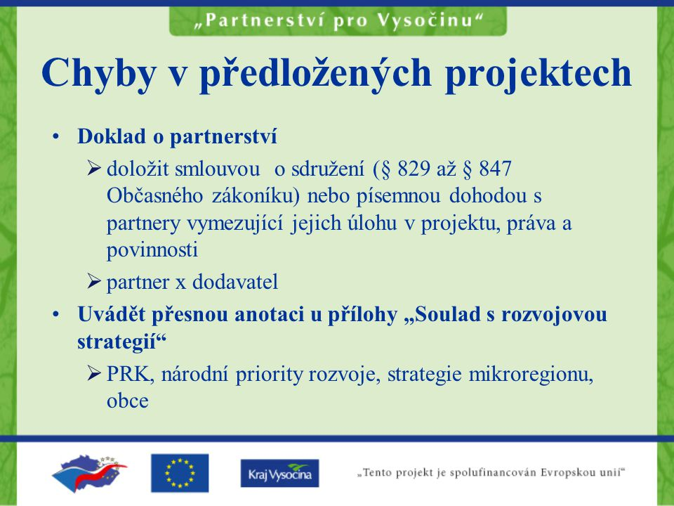 """Chyby v předložených projektech Doklad o partnerství  doložit smlouvou o sdružení (§ 829 až § 847 Občasného zákoníku) nebo písemnou dohodou s partnery vymezující jejich úlohu v projektu, práva a povinnosti  partner x dodavatel Uvádět přesnou anotaci u přílohy """"Soulad s rozvojovou strategií  PRK, národní priority rozvoje, strategie mikroregionu, obce"""