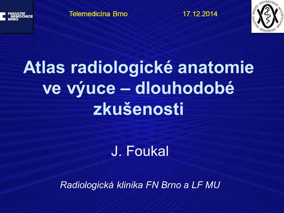 Atlas radiologické anatomie ve výuce – dlouhodobé zkušenosti J. Foukal Radiologická klinika FN Brno a LF MU Telemedicína Brno 17.12.2014