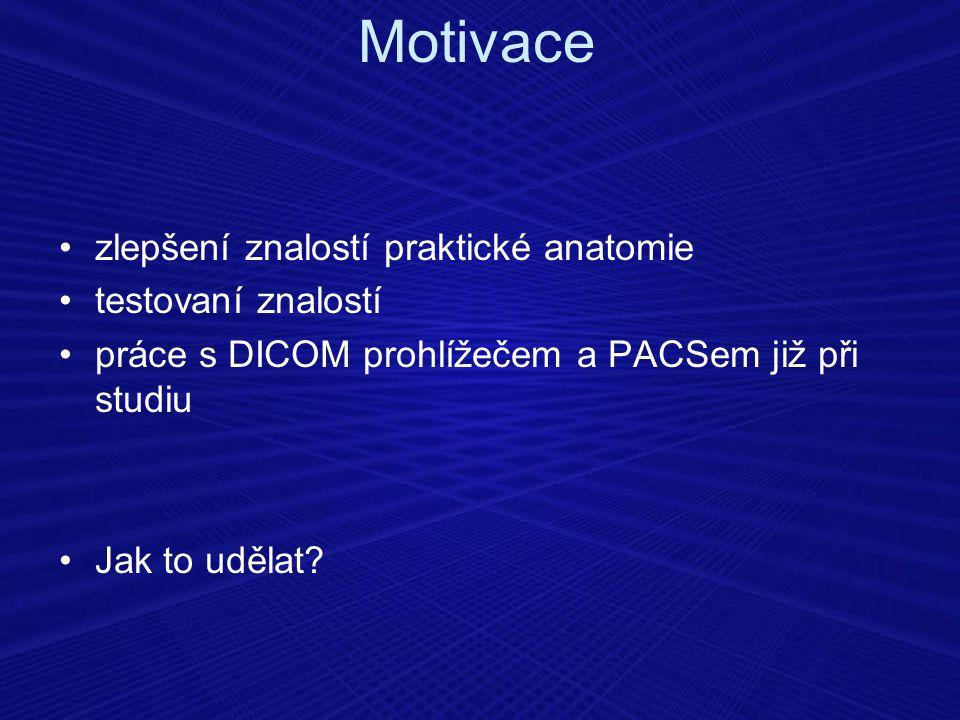 zlepšení znalostí praktické anatomie testovaní znalostí práce s DICOM prohlížečem a PACSem již při studiu Jak to udělat? Motivace