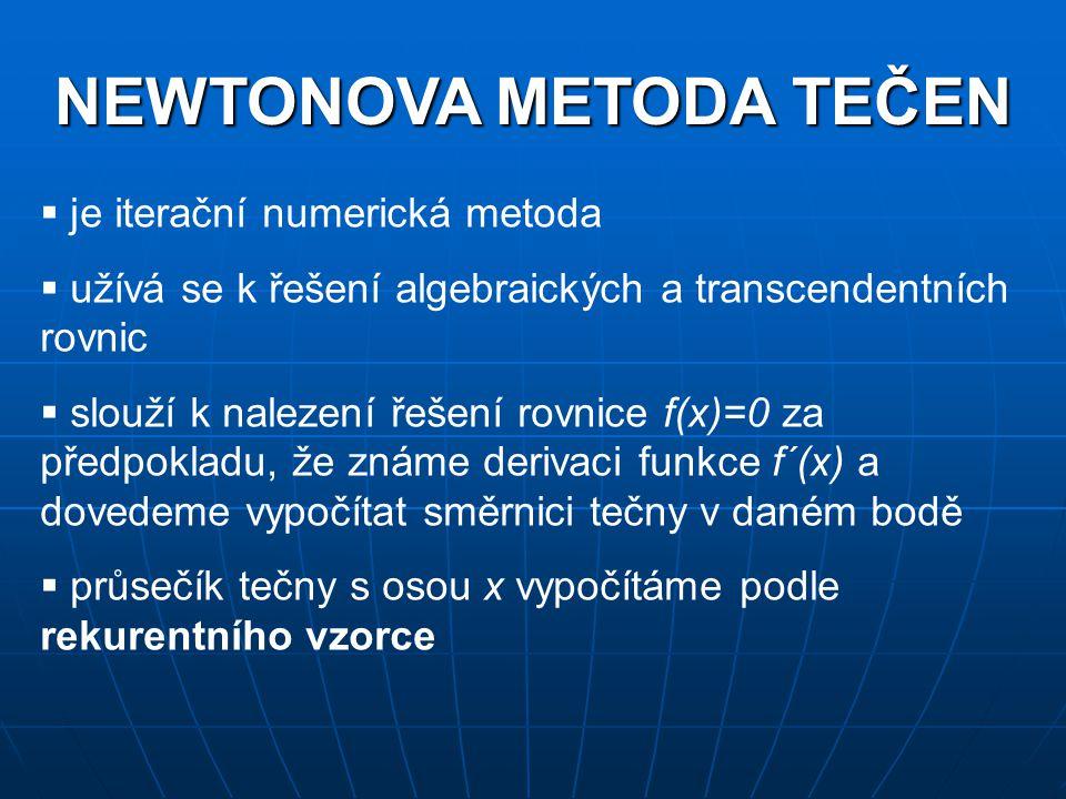 NEWTONOVA METODA TEČEN  je iterační numerická metoda  užívá se k řešení algebraických a transcendentních rovnic  slouží k nalezení řešení rovnice f