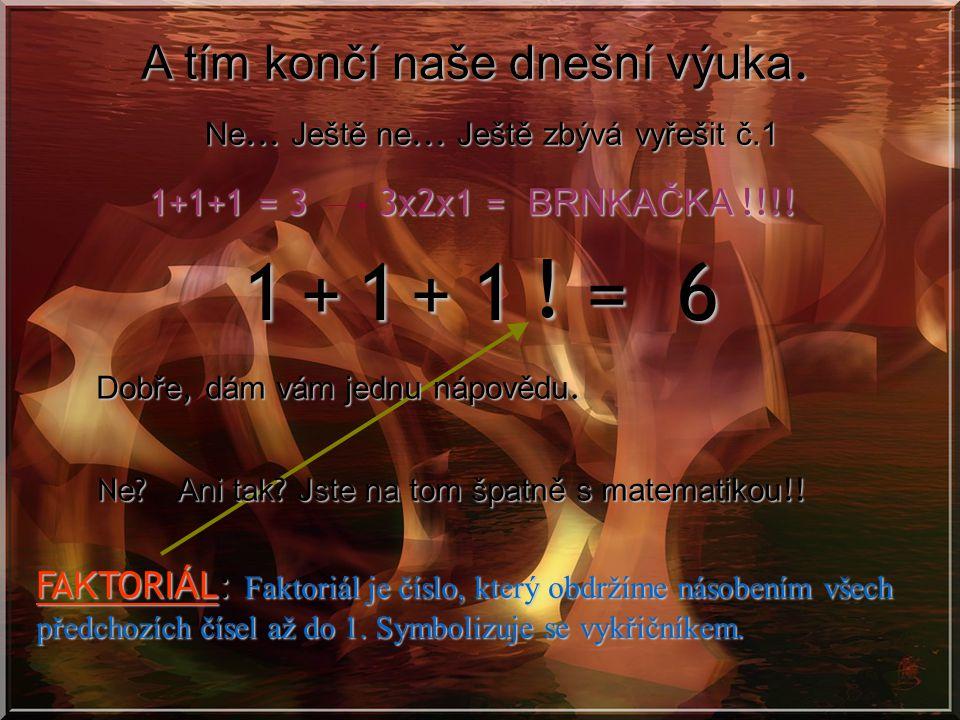 999 = 6 Teď vyřešíme ty co jsou o něco složitější. Č. 4 44 4 = 6 + + Č. 9 x - Č. 8 888 = 6 + + 333 Toto není ještě vono, že? Aha!!! Ale toto už je něc
