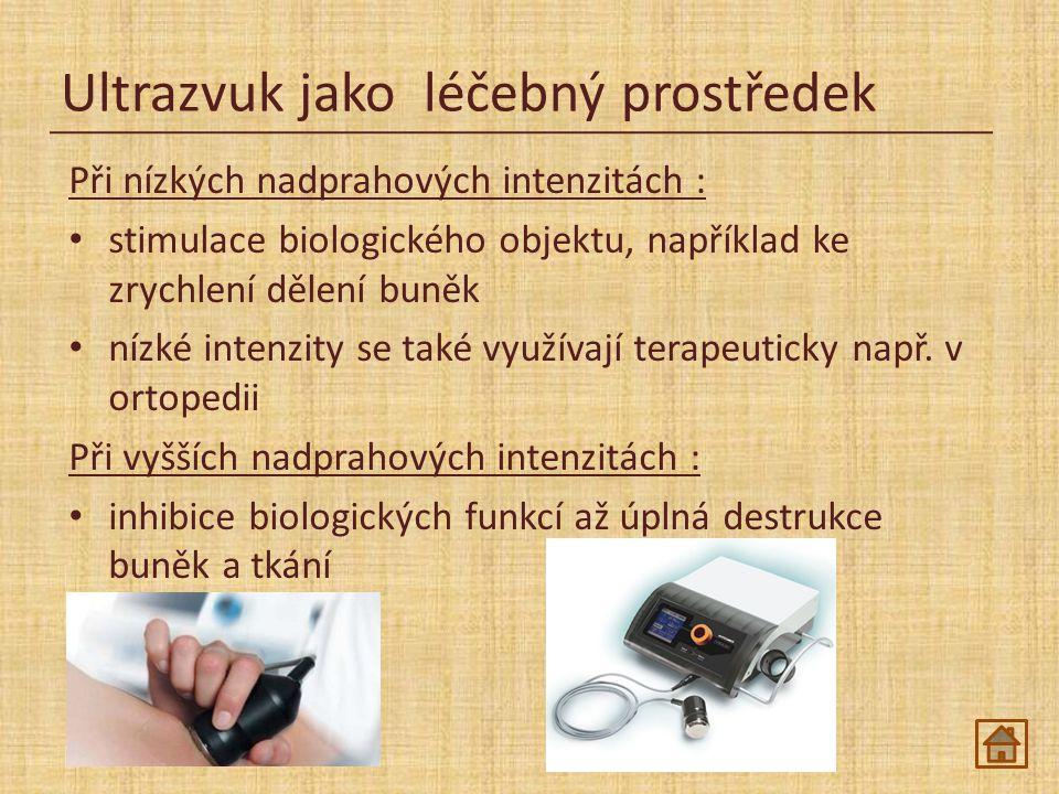 Ultrazvuk jako léčebný prostředek Při nízkých nadprahových intenzitách : stimulace biologického objektu, například ke zrychlení dělení buněk nízké intenzity se také využívají terapeuticky např.