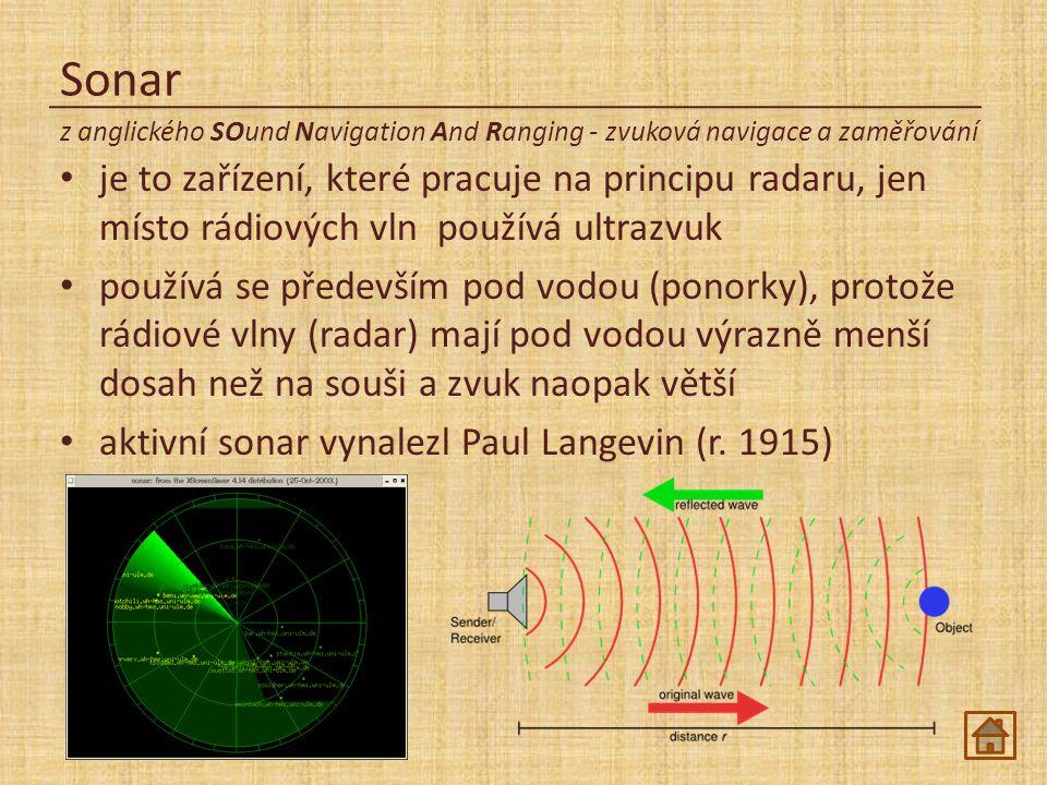 Sonar je to zařízení, které pracuje na principu radaru, jen místo rádiových vln používá ultrazvuk používá se především pod vodou (ponorky), protože rádiové vlny (radar) mají pod vodou výrazně menší dosah než na souši a zvuk naopak větší aktivní sonar vynalezl Paul Langevin (r.