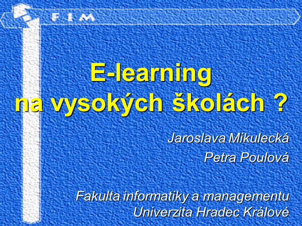 E-learning na vysokých školách ? Jaroslava Mikulecká Petra Poulová Fakulta informatiky a managementu Univerzita Hradec Králové