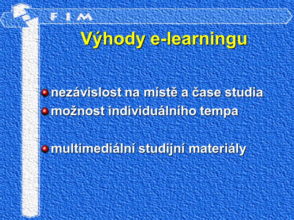 Výhody e-learningu nezávislost na místě a čase studia možnost individuálního tempa multimediální studijní materiály