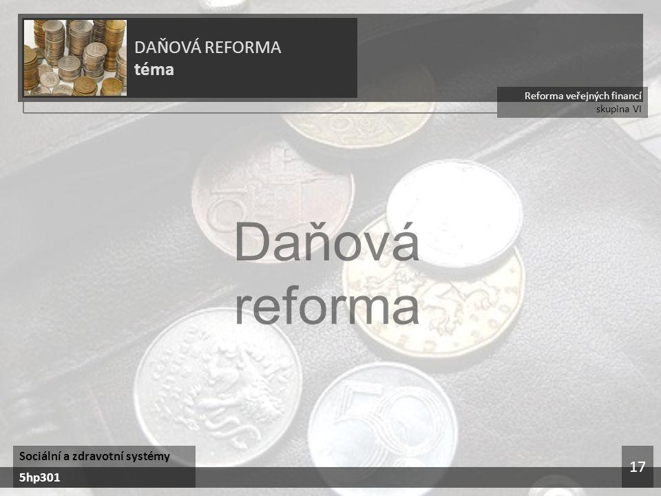Reforma veřejných financí skupina VI DAŇOVÁ REFORMA téma Sociální a zdravotní systémy 5hp301 17