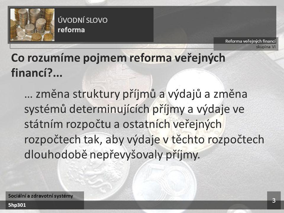 Reforma veřejných financí skupina VI ÚVODNÍ SLOVO reforma Sociální a zdravotní systémy 5hp301 3 Co rozumíme pojmem reforma veřejných financí?... … změ