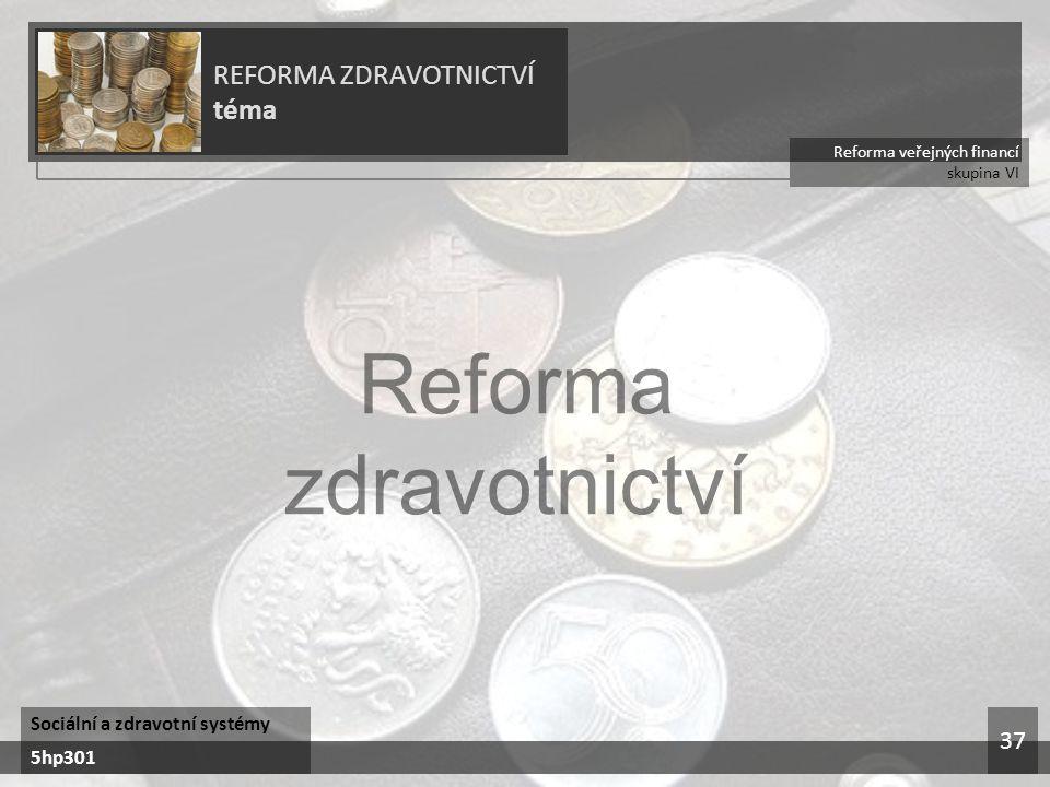Reforma veřejných financí skupina VI REFORMA ZDRAVOTNICTVÍ téma Sociální a zdravotní systémy 5hp301 37
