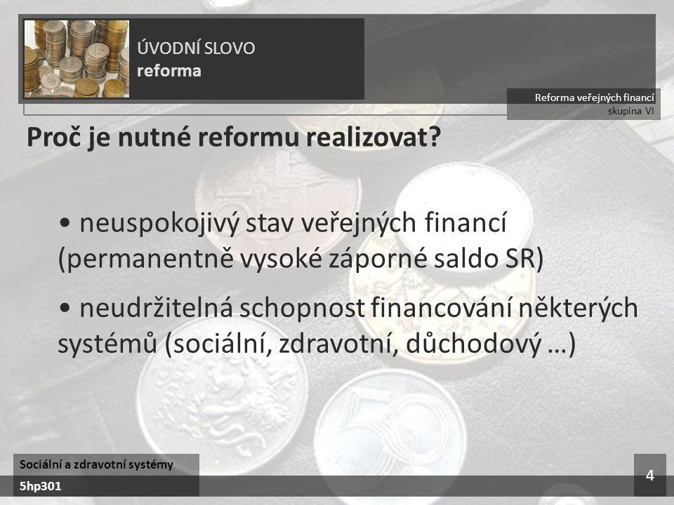 Reforma veřejných financí skupina VI ÚVODNÍ SLOVO reforma Sociální a zdravotní systémy 5hp301 4 Proč je nutné reformu realizovat? neuspokojivý stav ve