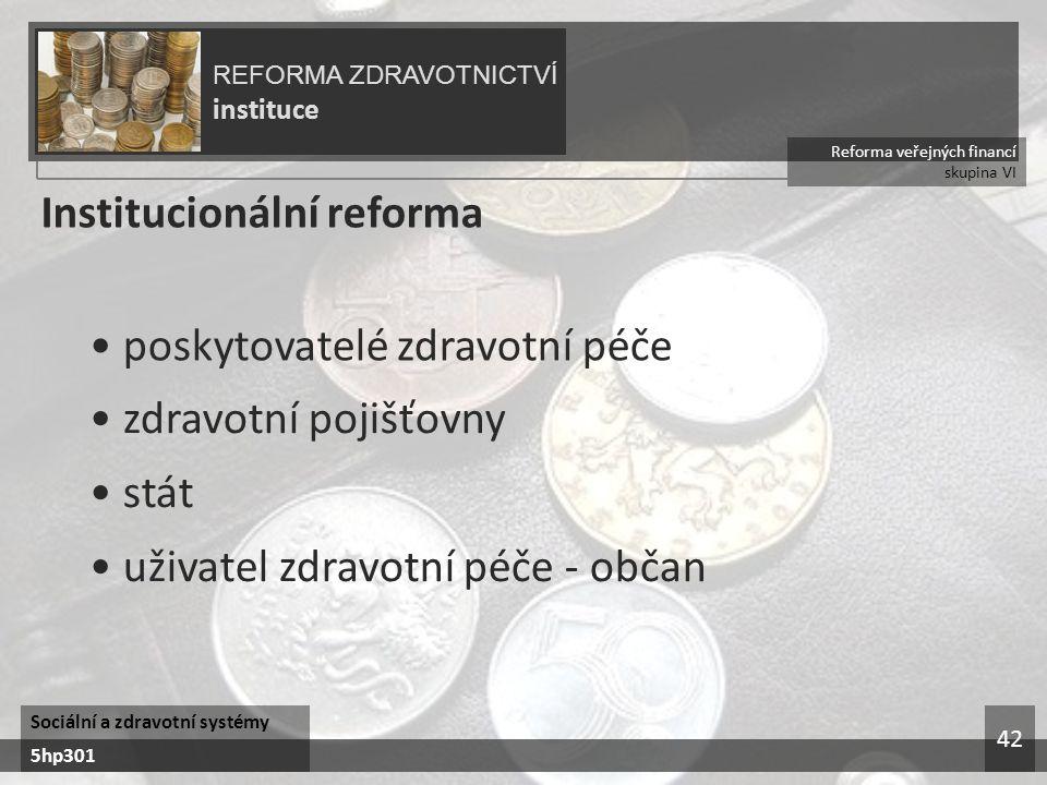 Reforma veřejných financí skupina VI REFORMA ZDRAVOTNICTVÍ instituce Sociální a zdravotní systémy 5hp301 42 Institucionální reforma poskytovatelé zdravotní péče zdravotní pojišťovny stát uživatel zdravotní péče - občan