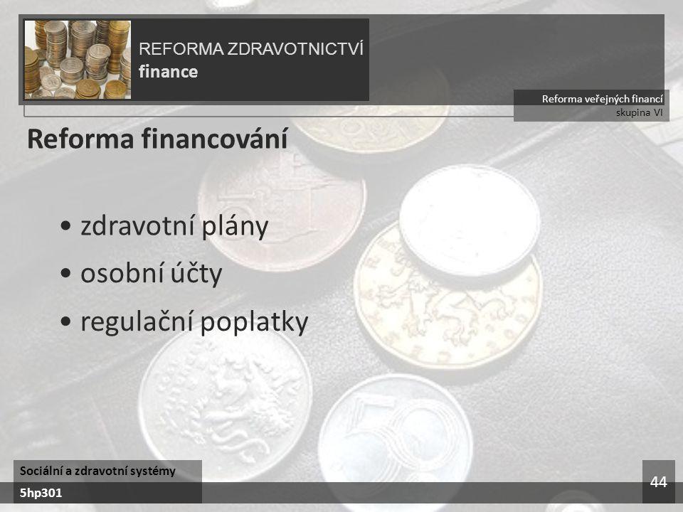 Reforma veřejných financí skupina VI REFORMA ZDRAVOTNICTVÍ finance Sociální a zdravotní systémy 5hp301 44 Reforma financování zdravotní plány osobní účty regulační poplatky