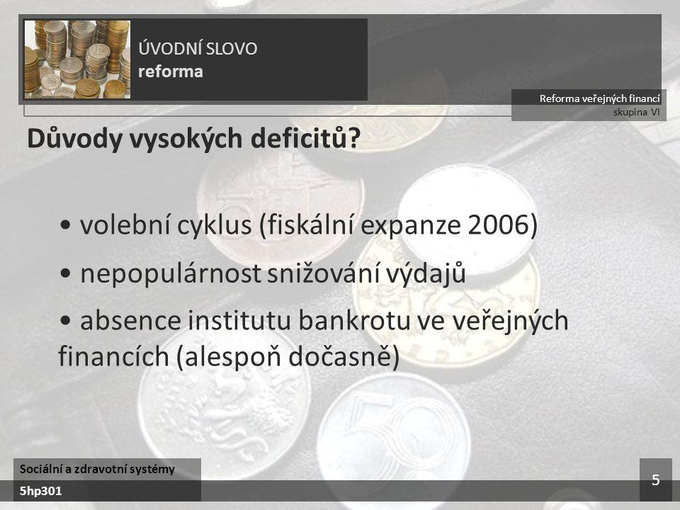 Reforma veřejných financí skupina VI ÚVODNÍ SLOVO reforma Sociální a zdravotní systémy 5hp301 5 Důvody vysokých deficitů? volební cyklus (fiskální exp
